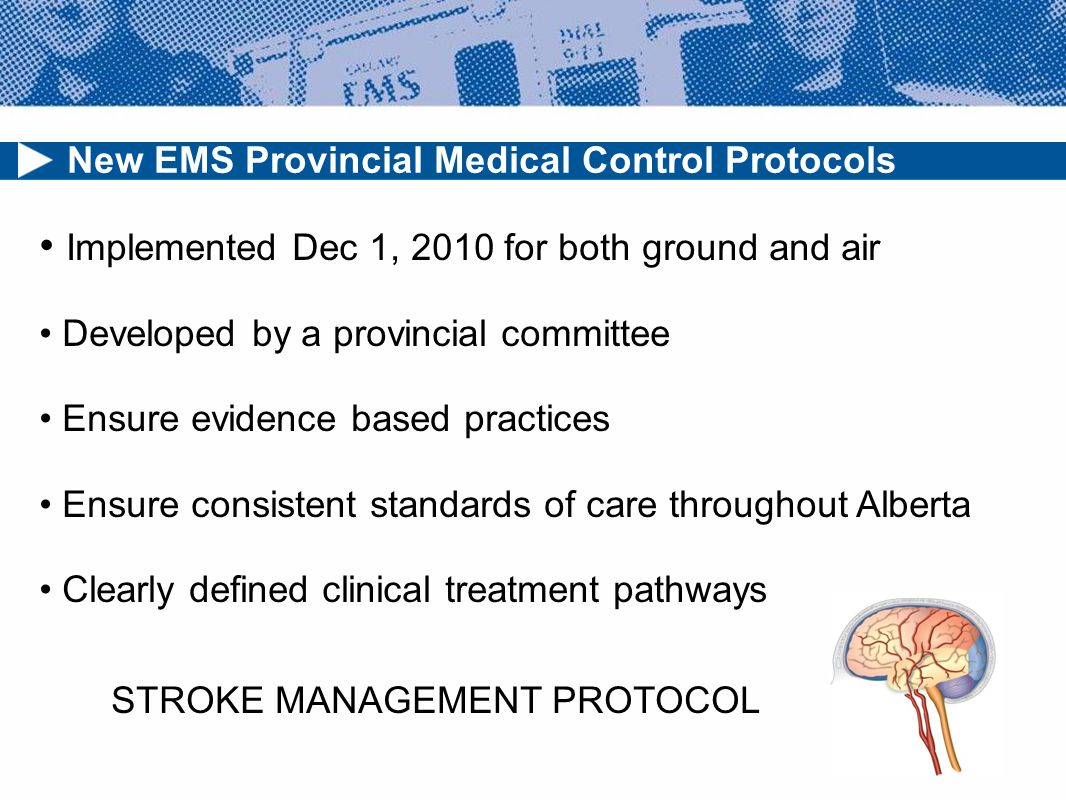 New EMS Provincial Medical Control Protocols Implemented Dec 1, 2010 for both ground and air Developed by a provincial committee Ensure evidence based practices Ensure consistent standards of care throughout Alberta Clearly defined clinical treatment pathways STROKE MANAGEMENT PROTOCOL