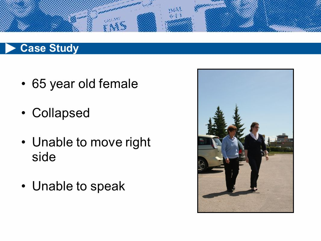 65 year old female Collapsed Unable to move right side Unable to speak Case Study