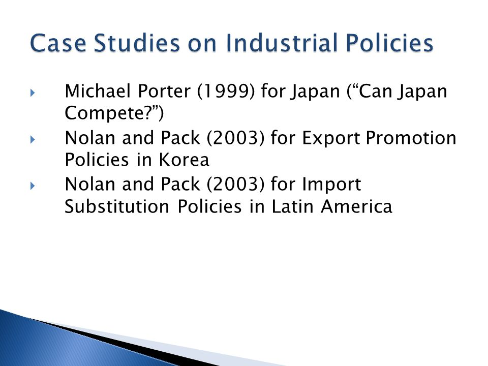  Michael Porter (1999) for Japan ( Can Japan Compete )  Nolan and Pack (2003) for Export Promotion Policies in Korea  Nolan and Pack (2003) for Import Substitution Policies in Latin America