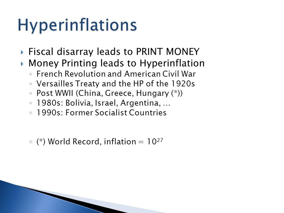  Fiscal disarray leads to PRINT MONEY  Money Printing leads to Hyperinflation ◦ French Revolution and American Civil War ◦ Versailles Treaty and the HP of the 1920s ◦ Post WWII (China, Greece, Hungary (*)) ◦ 1980s: Bolivia, Israel, Argentina, … ◦ 1990s: Former Socialist Countries ◦ (*) World Record, inflation = 10 27