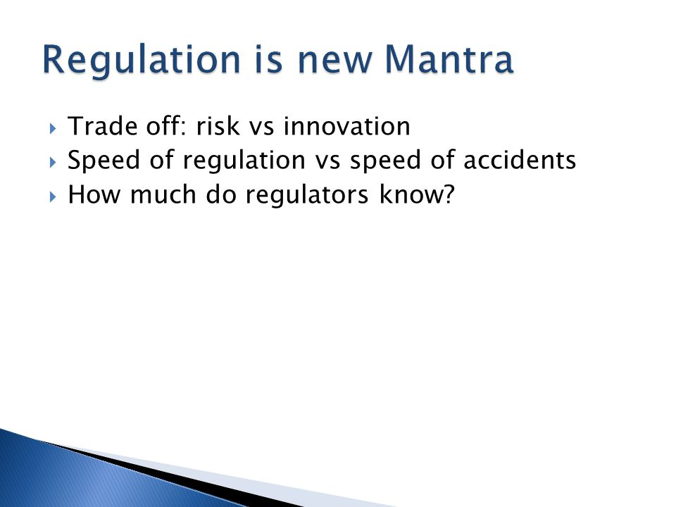  Trade off: risk vs innovation  Speed of regulation vs speed of accidents  How much do regulators know