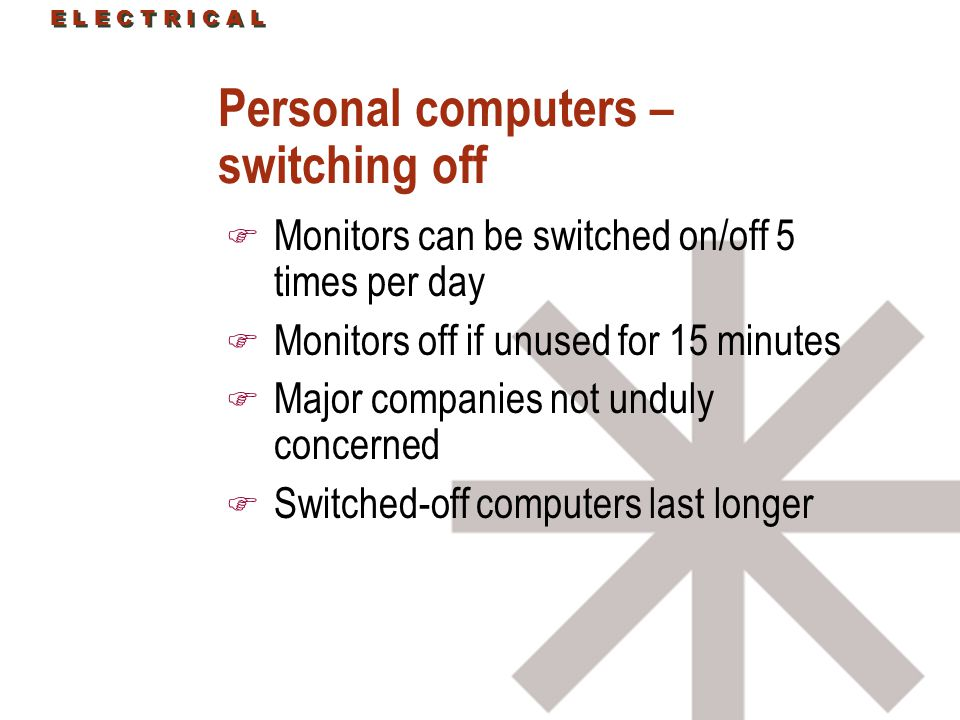 Personal computers – switching off F Monitors can be switched on/off 5 times per day F Monitors off if unused for 15 minutes F Major companies not unduly concerned F Switched-off computers last longer