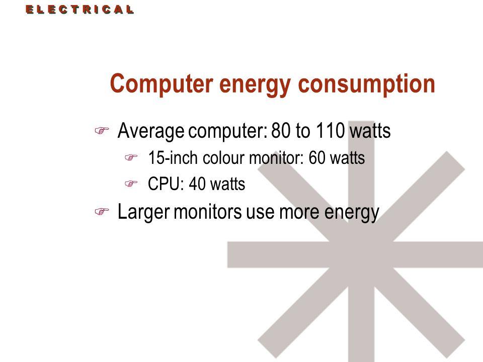 E L E C T R I C A L Computer energy consumption F Average computer: 80 to 110 watts F 15-inch colour monitor: 60 watts F CPU: 40 watts F Larger monitors use more energy