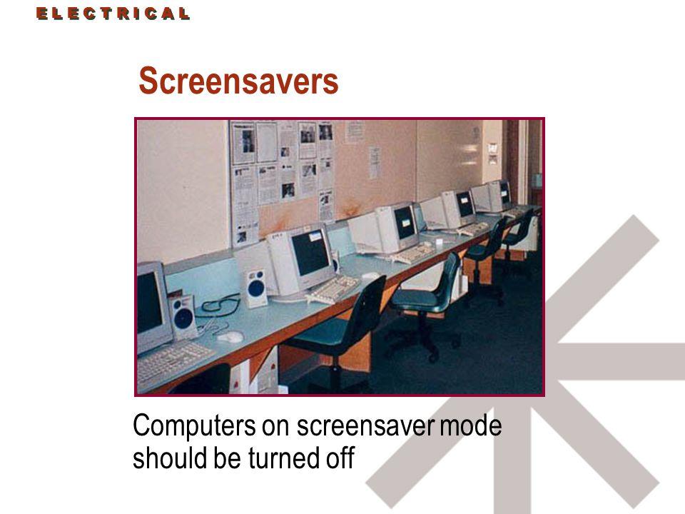 E L E C T R I C A L Screensavers Computers on screensaver mode should be turned off E L E C T R I C A L