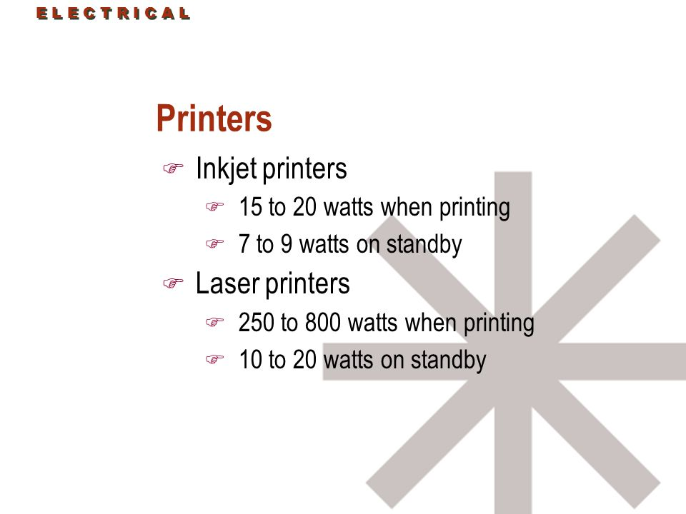 E L E C T R I C A L Printers F Inkjet printers F 15 to 20 watts when printing F 7 to 9 watts on standby F Laser printers F 250 to 800 watts when printing F 10 to 20 watts on standby