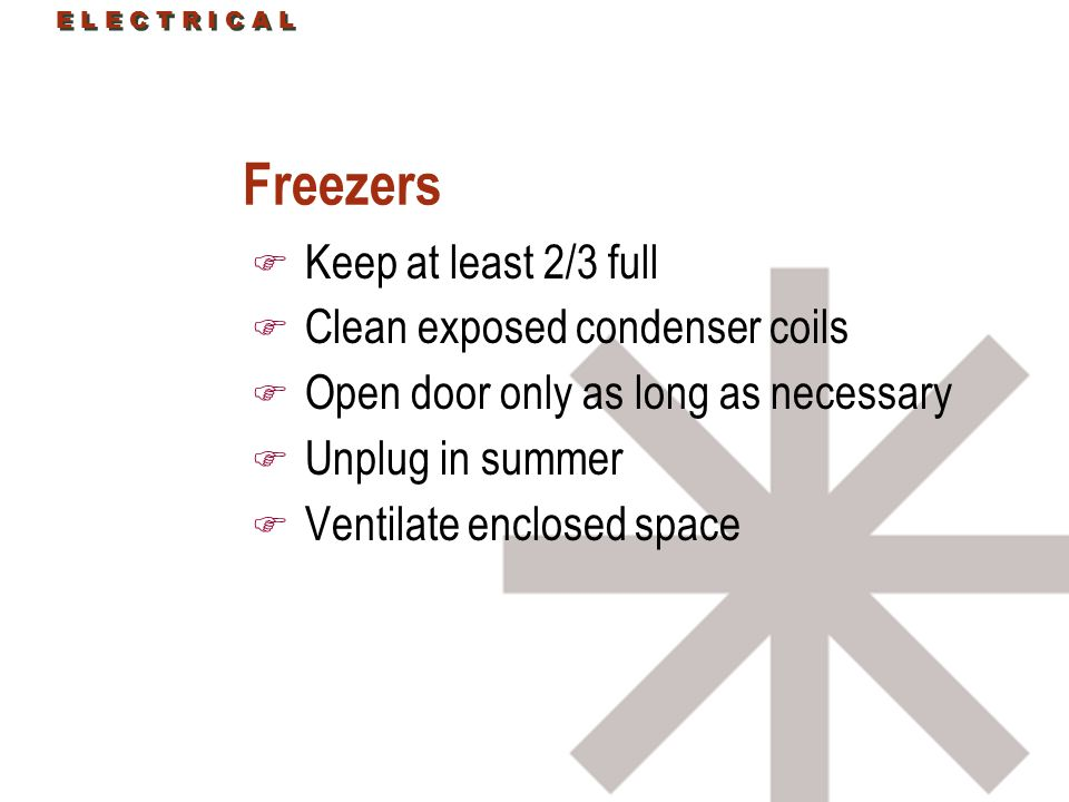 E L E C T R I C A L Freezers F Keep at least 2/3 full F Clean exposed condenser coils F Open door only as long as necessary F Unplug in summer F Ventilate enclosed space