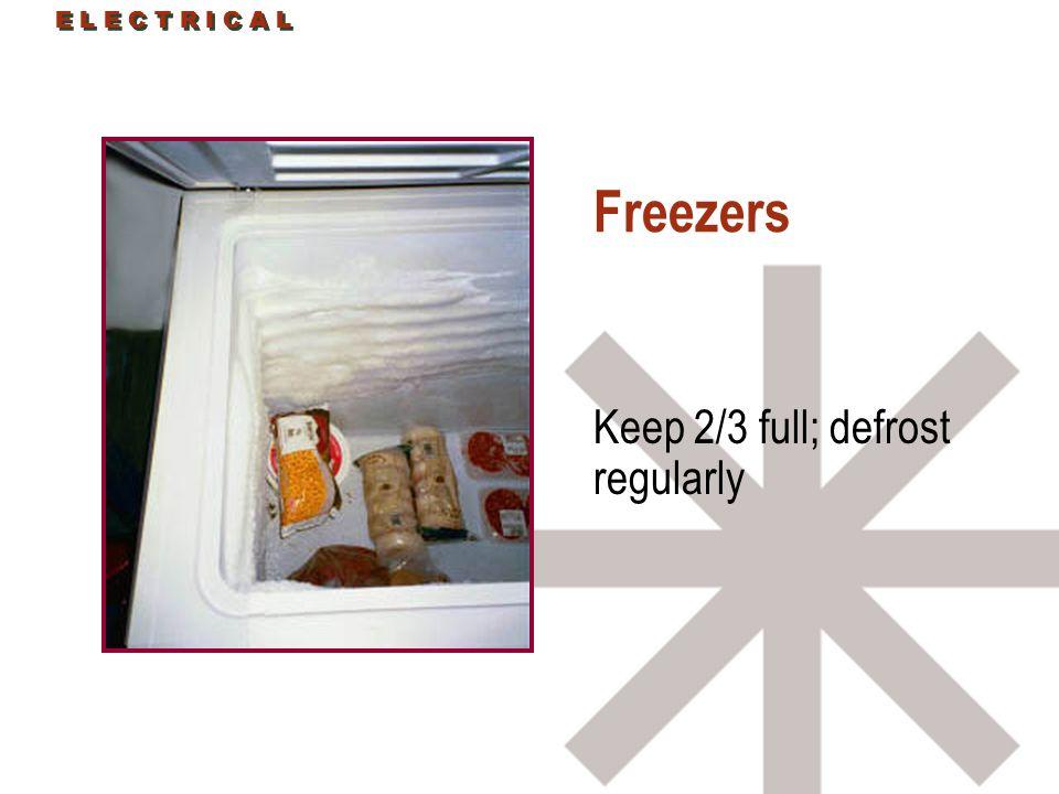 E L E C T R I C A L Freezers Keep 2/3 full; defrost regularly E L E C T R I C A L