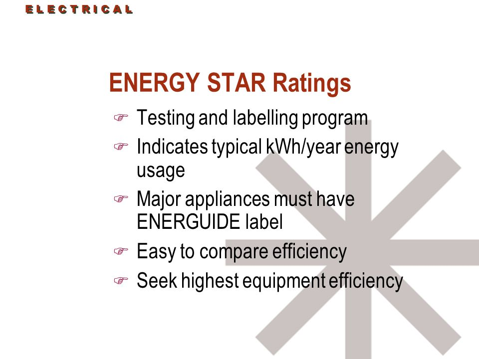 E L E C T R I C A L ENERGY STAR Ratings F Testing and labelling program F Indicates typical kWh/year energy usage F Major appliances must have ENERGUIDE label F Easy to compare efficiency F Seek highest equipment efficiency