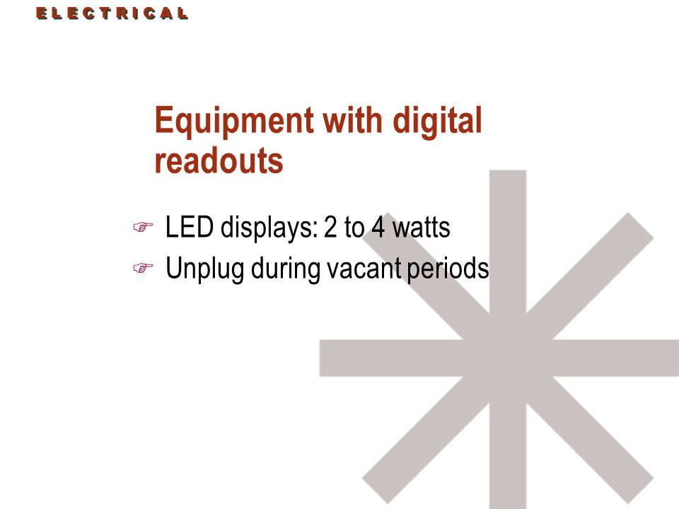 E L E C T R I C A L Equipment with digital readouts F LED displays: 2 to 4 watts F Unplug during vacant periods