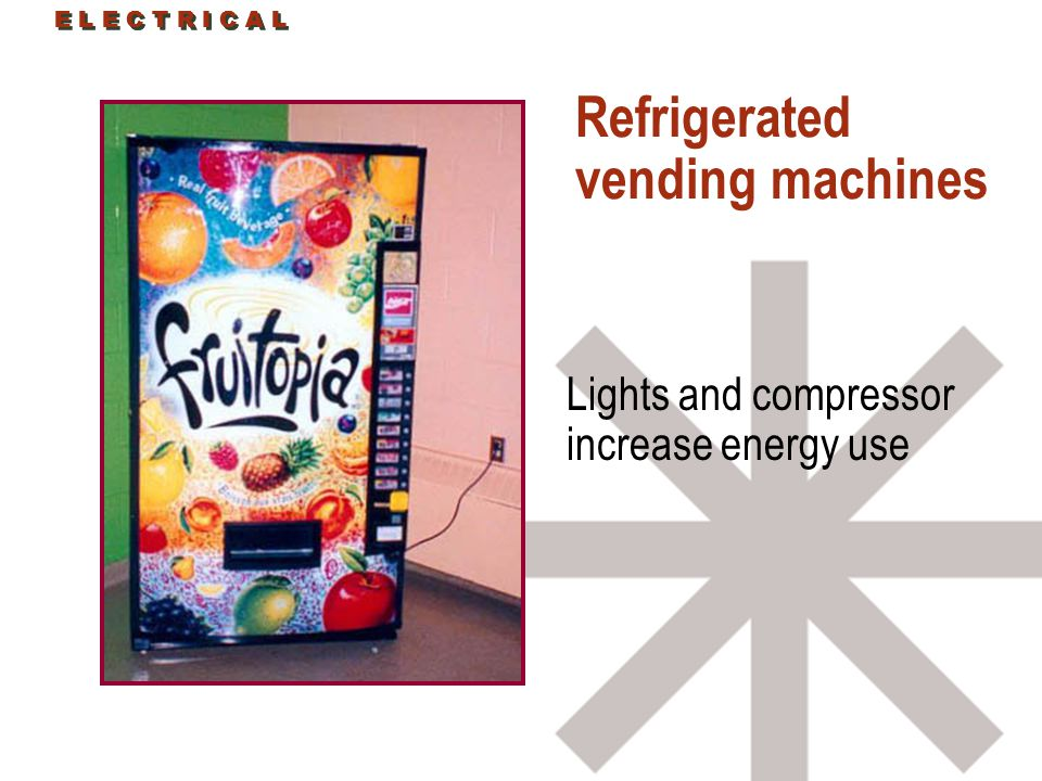 Refrigerated vending machines Lights and compressor increase energy use E L E C T R I C A L