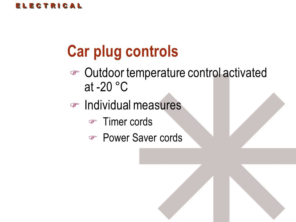 E L E C T R I C A L Car plug controls F Outdoor temperature control activated at -20 °C F Individual measures F Timer cords F Power Saver cords