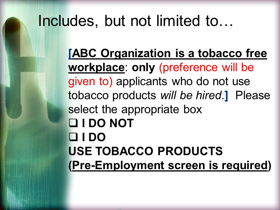 Includes, but not limited to… [ABC Organization is a tobacco free workplace: only (preference will be given to) applicants who do not use tobacco products will be hired.] Please select the appropriate box  I DO NOT  I DO USE TOBACCO PRODUCTS (Pre-Employment screen is required)