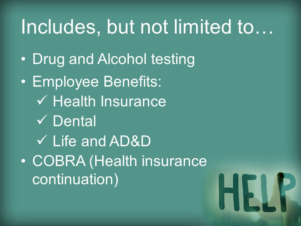Includes, but not limited to… Drug and Alcohol testing Employee Benefits: Health Insurance Dental Life and AD&D COBRA (Health insurance continuation)