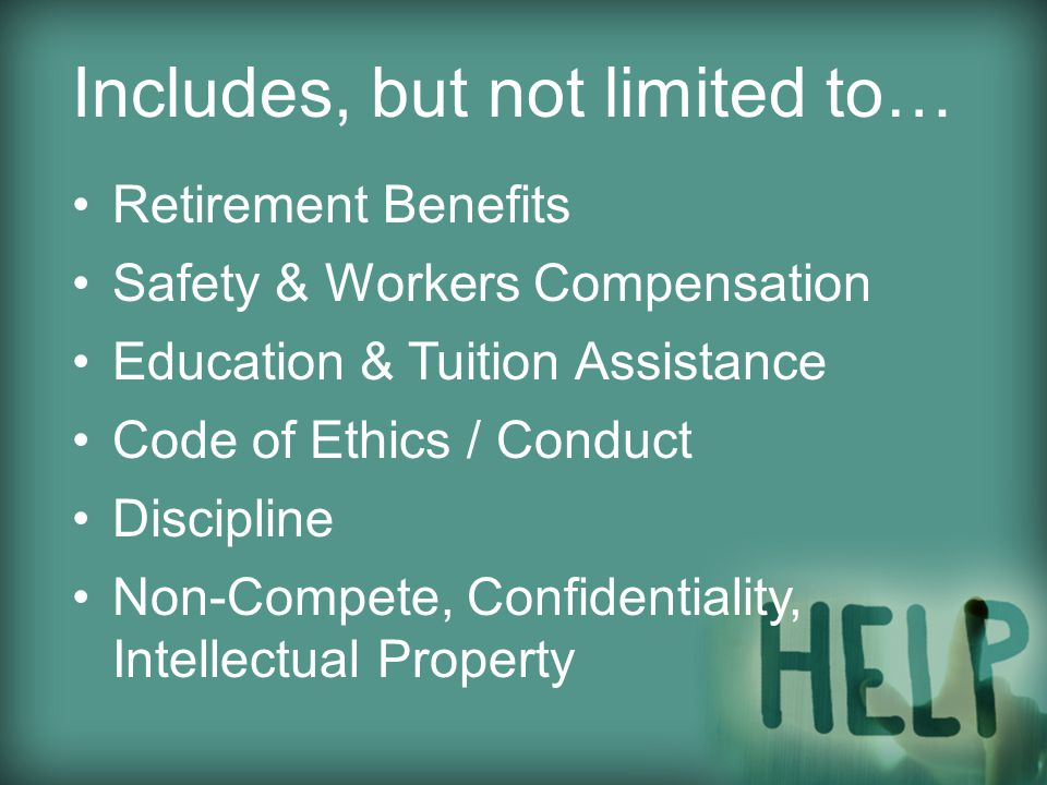 Retirement Benefits Safety & Workers Compensation Education & Tuition Assistance Code of Ethics / Conduct Discipline Non-Compete, Confidentiality, Intellectual Property Includes, but not limited to…