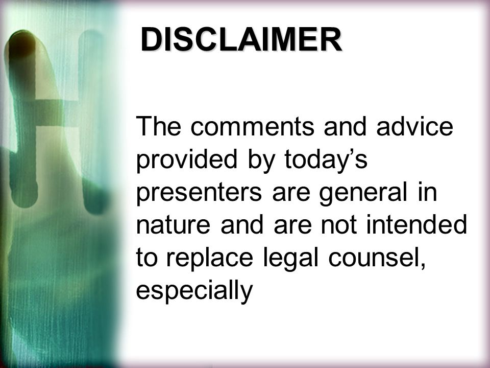 DISCLAIMER The comments and advice provided by today's presenters are general in nature and are not intended to replace legal counsel, especially