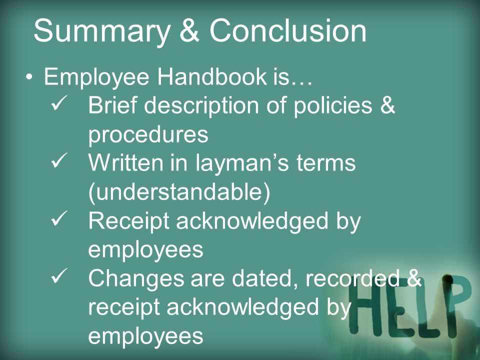 Employee Handbook is… Brief description of policies & procedures Written in layman's terms (understandable) Receipt acknowledged by employees Changes are dated, recorded & receipt acknowledged by employees Summary & Conclusion