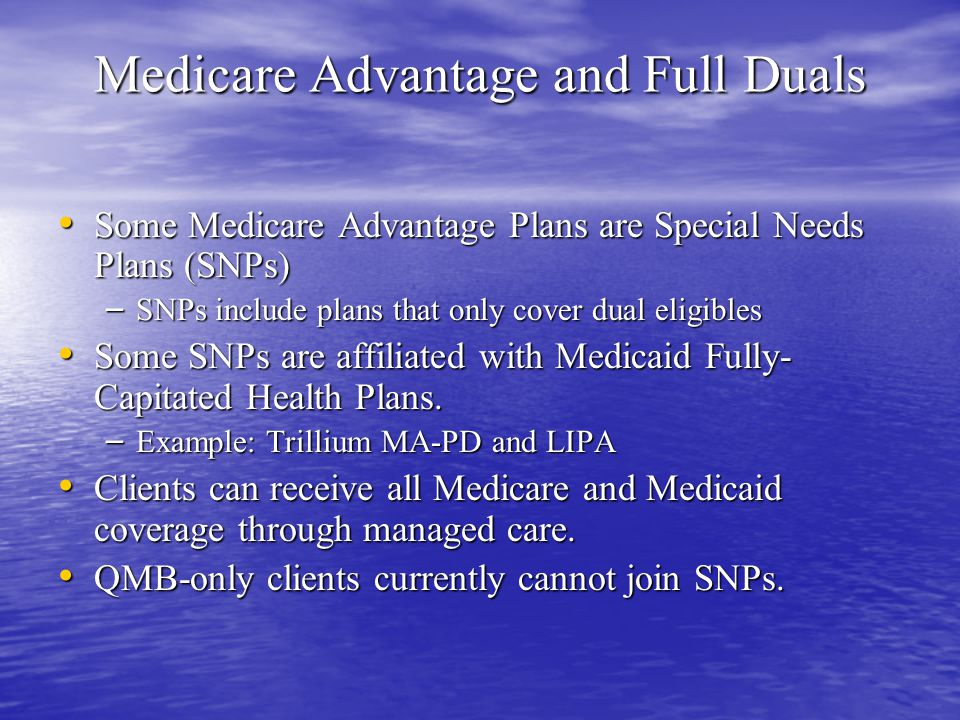 Medicare Advantage and Full Duals Some Medicare Advantage Plans are Special Needs Plans (SNPs) Some Medicare Advantage Plans are Special Needs Plans (SNPs) – SNPs include plans that only cover dual eligibles Some SNPs are affiliated with Medicaid Fully- Capitated Health Plans.