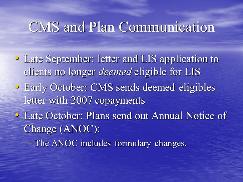 CMS and Plan Communication Late September: letter and LIS application to clients no longer deemed eligible for LIS Late September: letter and LIS application to clients no longer deemed eligible for LIS Early October: CMS sends deemed eligibles letter with 2007 copayments Early October: CMS sends deemed eligibles letter with 2007 copayments Late October: Plans send out Annual Notice of Change (ANOC): Late October: Plans send out Annual Notice of Change (ANOC): – The ANOC includes formulary changes.