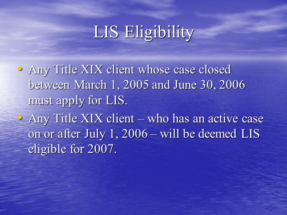 LIS Costs for 2007 Client20062007 Clients in Nursing Home (ISI) $0$0 Full Dual Eligible Clients under 100% FPL (FS1) $1 generic; $3 name- brand $1 generic; $3.10 name- brand QMB-only clients (FS1) and all clients above 100% FPL (FS2) $2 generic; $5 name- brand $2.15 generic; $5.35 name-brand