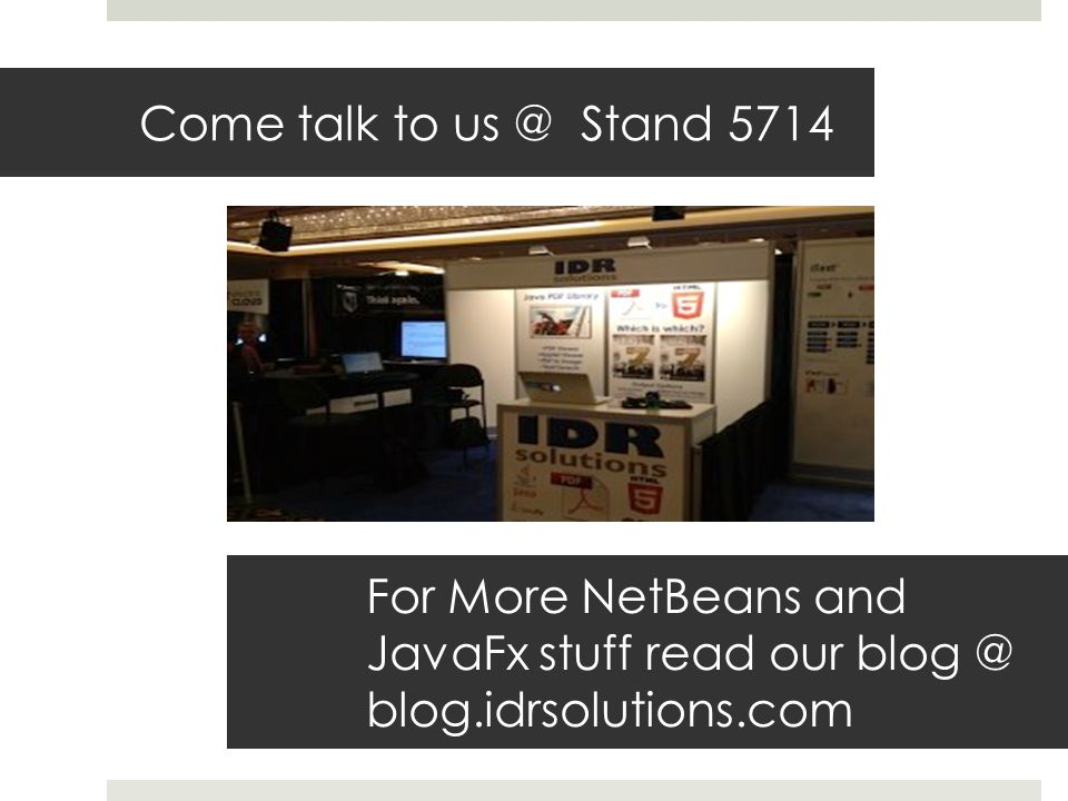 Come talk to us @ Stand 5714 For More NetBeans and JavaFx stuff read our blog @ blog.idrsolutions.com