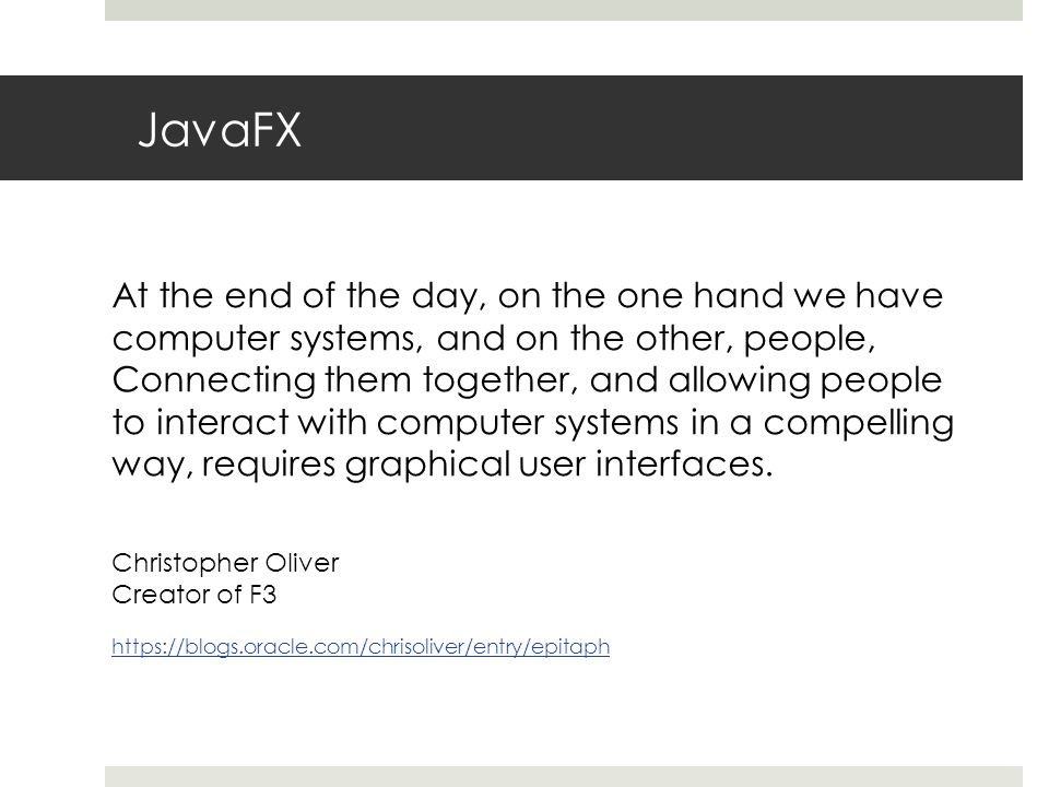 JavaFX At the end of the day, on the one hand we have computer systems, and on the other, people, Connecting them together, and allowing people to interact with computer systems in a compelling way, requires graphical user interfaces.