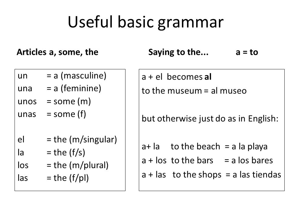 Useful basic grammar Articles a, some, the un= a (masculine) una= a (feminine) unos= some (m) unas= some (f) el = the (m/singular) la= the (f/s) los= the (m/plural) las= the (f/pl) Saying to the...a = to a + el becomes al to the museum = al museo but otherwise just do as in English: a+ lato the beach = a la playa a + los to the bars = a los bares a + las to the shops = a las tiendas