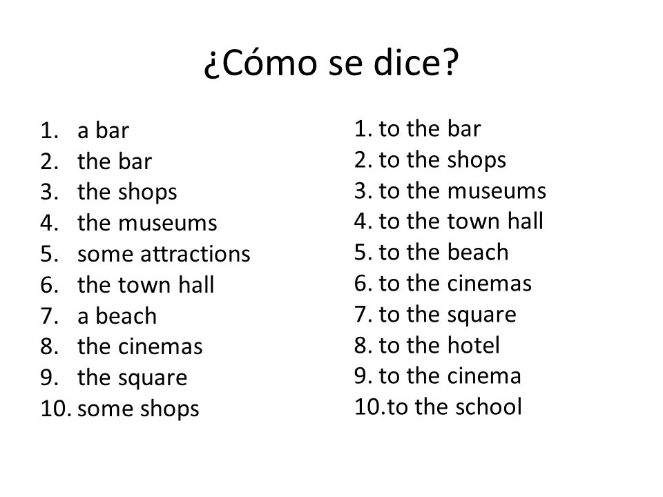 ¿Cómo se dice? 1.a bar 2.the bar 3.the shops 4.the museums 5.some attractions 6.the town hall 7.a beach 8.the cinemas 9.the square 10.some shops 1.to