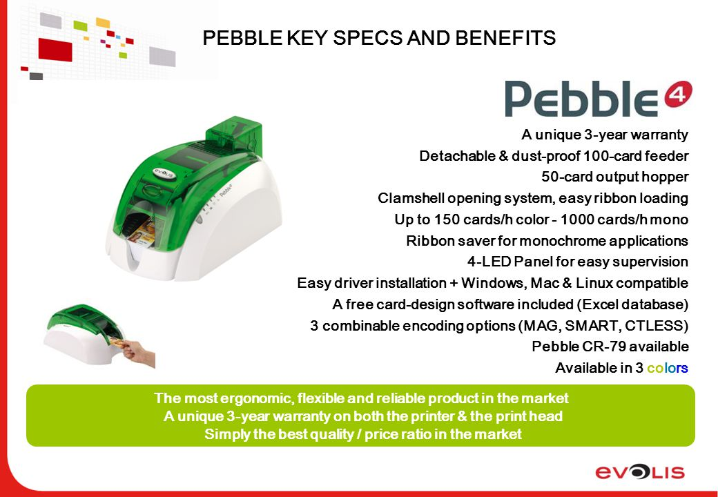 PEBBLE KEY SPECS AND BENEFITS The most ergonomic, flexible and reliable product in the market A unique 3-year warranty on both the printer & the print head Simply the best quality / price ratio in the market A unique 3-year warranty Detachable & dust-proof 100-card feeder 50-card output hopper Clamshell opening system, easy ribbon loading Up to 150 cards/h color - 1000 cards/h mono Ribbon saver for monochrome applications 4-LED Panel for easy supervision Easy driver installation + Windows, Mac & Linux compatible A free card-design software included (Excel database) 3 combinable encoding options (MAG, SMART, CTLESS) Pebble CR-79 available Available in 3 colors