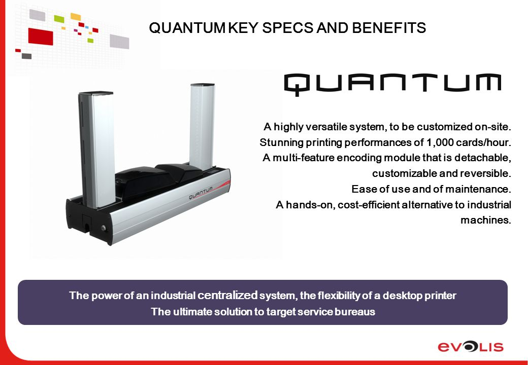 QUANTUM KEY SPECS AND BENEFITS The power of an industrial centralized system, the flexibility of a desktop printer The ultimate solution to target service bureaus A highly versatile system, to be customized on-site.