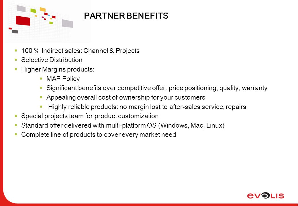 PARTNER BENEFITS  100 % Indirect sales: Channel & Projects  Selective Distribution  Higher Margins products:  MAP Policy  Significant benefits over competitive offer: price positioning, quality, warranty  Appealing overall cost of ownership for your customers  Highly reliable products: no margin lost to after-sales service, repairs  Special projects team for product customization  Standard offer delivered with multi-platform OS (Windows, Mac, Linux)  Complete line of products to cover every market need