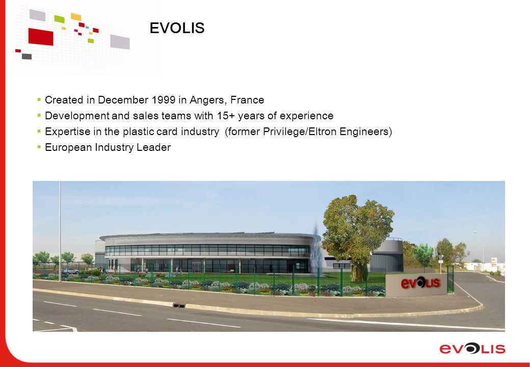 EVOLIS  Created in December 1999 in Angers, France  Development and sales teams with 15+ years of experience  Expertise in the plastic card industry (former Privilege/Eltron Engineers)  European Industry Leader