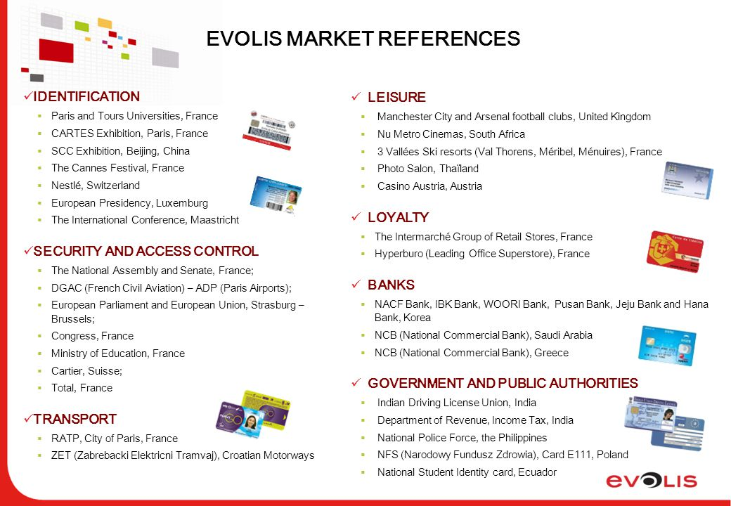 EVOLIS MARKET REFERENCES IDENTIFICATION  Paris and Tours Universities, France  CARTES Exhibition, Paris, France  SCC Exhibition, Beijing, China  The Cannes Festival, France  Nestlé, Switzerland  European Presidency, Luxemburg  The International Conference, Maastricht SECURITY AND ACCESS CONTROL  The National Assembly and Senate, France;  DGAC (French Civil Aviation) – ADP (Paris Airports);  European Parliament and European Union, Strasburg – Brussels;  Congress, France  Ministry of Education, France  Cartier, Suisse;  Total, France TRANSPORT  RATP, City of Paris, France  ZET (Zabrebacki Elektricni Tramvaj), Croatian Motorways LEISURE  Manchester City and Arsenal football clubs, United Kingdom  Nu Metro Cinemas, South Africa  3 Vallées Ski resorts (Val Thorens, Méribel, Ménuires), France  Photo Salon, Thaïland  Casino Austria, Austria LOYALTY  The Intermarché Group of Retail Stores, France  Hyperburo (Leading Office Superstore), France BANKS  NACF Bank, IBK Bank, WOORI Bank, Pusan Bank, Jeju Bank and Hana Bank, Korea  NCB (National Commercial Bank), Saudi Arabia  NCB (National Commercial Bank), Greece GOVERNMENT AND PUBLIC AUTHORITIES  Indian Driving License Union, India  Department of Revenue, Income Tax, India  National Police Force, the Philippines  NFS (Narodowy Fundusz Zdrowia), Card E111, Poland  National Student Identity card, Ecuador