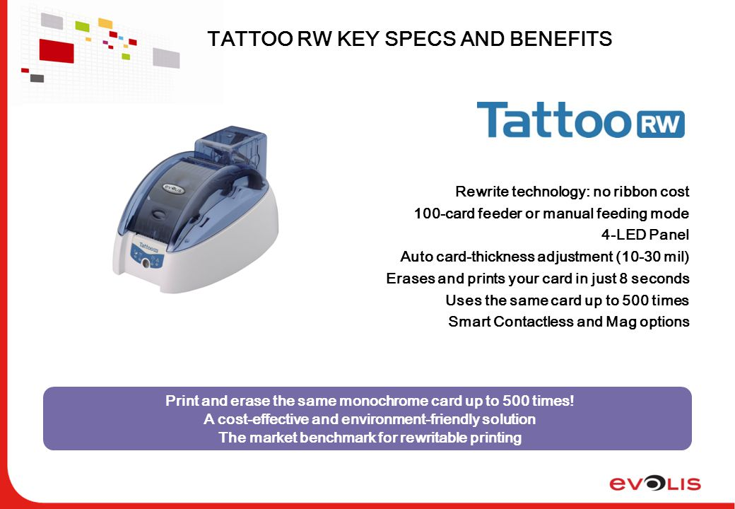 TATTOO RW KEY SPECS AND BENEFITS Models: Basic, Mag, Contactless Print and erase the same monochrome card up to 500 times.