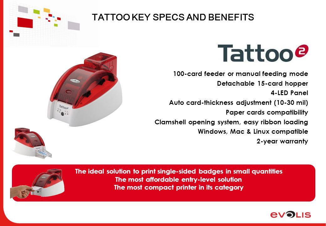 TATTOO KEY SPECS AND BENEFITS 100-card feeder or manual feeding mode Detachable 15-card hopper 4-LED Panel Auto card-thickness adjustment (10-30 mil) Paper cards compatibility Clamshell opening system, easy ribbon loading Windows, Mac & Linux compatible 2-year warranty The ideal solution to print single-sided badges in small quantities The most affordable entry-level solution The most compact printer in its category