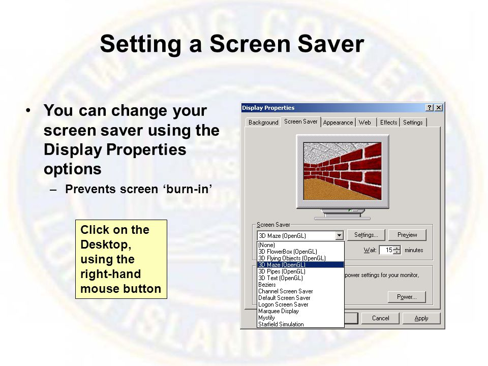 Setting a Screen Saver You can change your screen saver using the Display Properties options –Prevents screen 'burn-in' Click on the Desktop, using the right-hand mouse button
