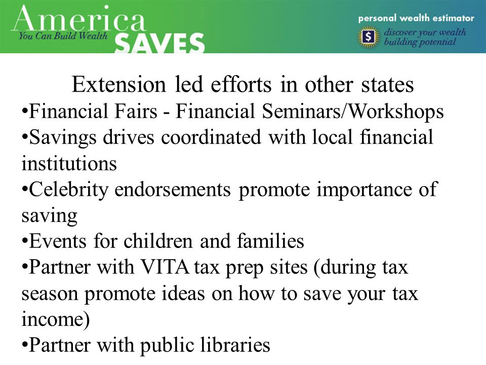 Extension led efforts in other states Financial Fairs - Financial Seminars/Workshops Savings drives coordinated with local financial institutions Celebrity endorsements promote importance of saving Events for children and families Partner with VITA tax prep sites (during tax season promote ideas on how to save your tax income) Partner with public libraries