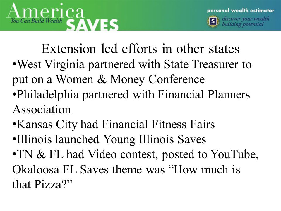 Extension led efforts in other states West Virginia partnered with State Treasurer to put on a Women & Money Conference Philadelphia partnered with Financial Planners Association Kansas City had Financial Fitness Fairs Illinois launched Young Illinois Saves TN & FL had Video contest, posted to YouTube, Okaloosa FL Saves theme was How much is that Pizza