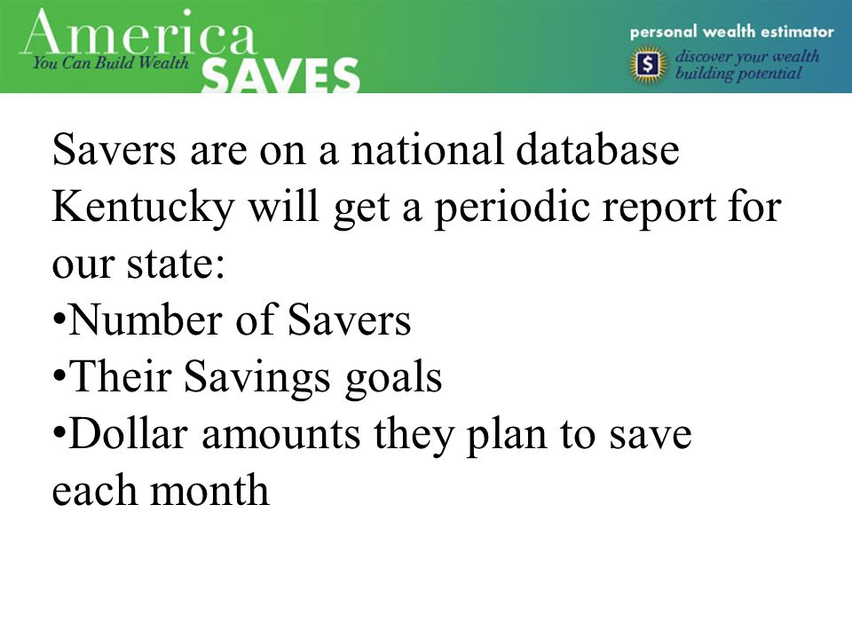 Savers are on a national database Kentucky will get a periodic report for our state: Number of Savers Their Savings goals Dollar amounts they plan to save each month