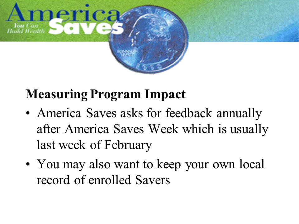 Measuring Program Impact America Saves asks for feedback annually after America Saves Week which is usually last week of February You may also want to