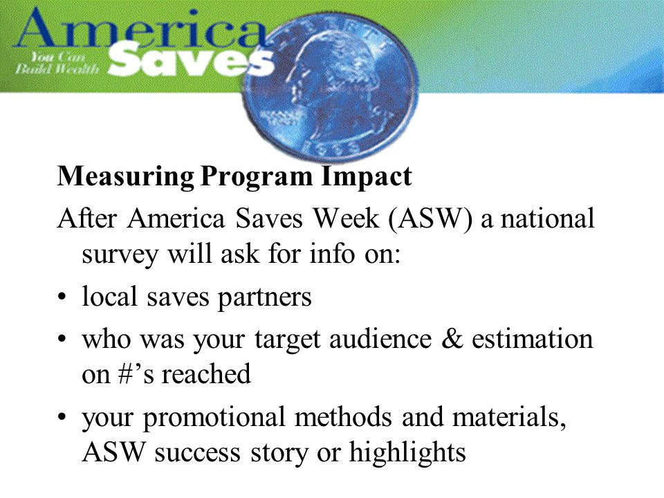 Measuring Program Impact After America Saves Week (ASW) a national survey will ask for info on: local saves partners who was your target audience & es
