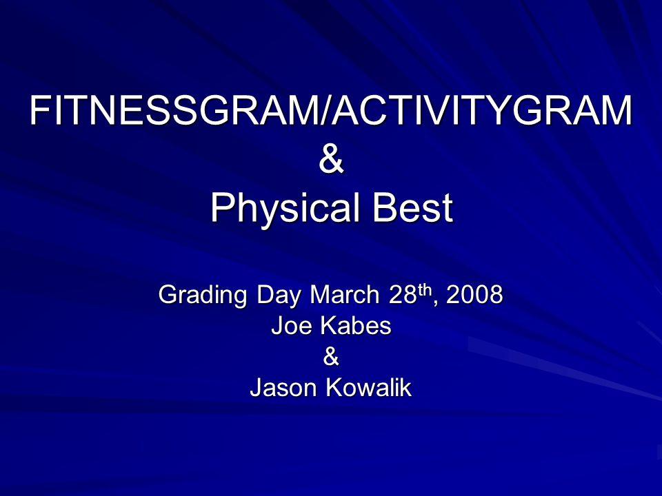 FITNESSGRAM/ACTIVITYGRAM & Physical Best Grading Day March 28 th, 2008 Joe Kabes & Jason Kowalik