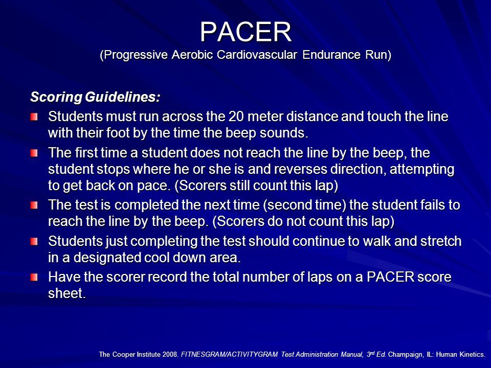 PACER (Progressive Aerobic Cardiovascular Endurance Run) Scoring Guidelines: Students must run across the 20 meter distance and touch the line with their foot by the time the beep sounds.
