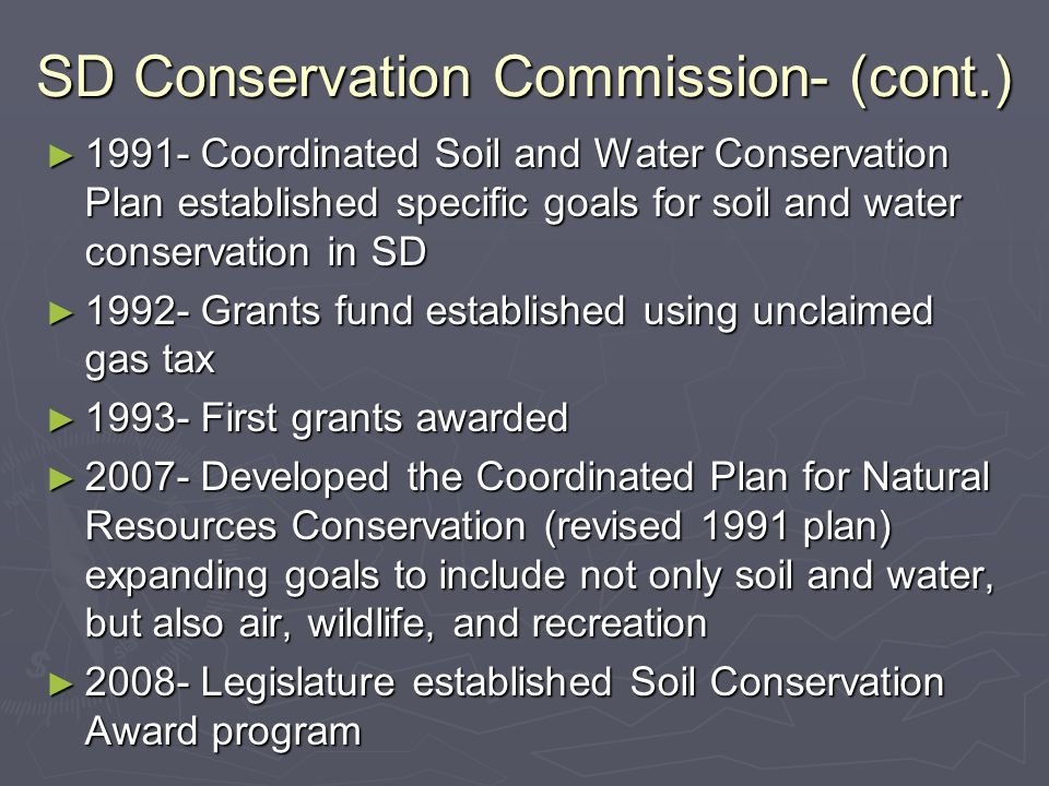 SD Conservation Commission- (cont.) ► 1991- Coordinated Soil and Water Conservation Plan established specific goals for soil and water conservation in SD ► 1992- Grants fund established using unclaimed gas tax ► 1993- First grants awarded ► 2007- Developed the Coordinated Plan for Natural Resources Conservation (revised 1991 plan) expanding goals to include not only soil and water, but also air, wildlife, and recreation ► 2008- Legislature established Soil Conservation Award program
