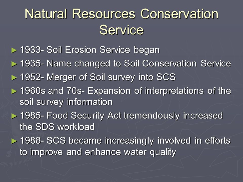 Natural Resources Conservation Service ► 1933- Soil Erosion Service began ► 1935- Name changed to Soil Conservation Service ► 1952- Merger of Soil survey into SCS ► 1960s and 70s- Expansion of interpretations of the soil survey information ► 1985- Food Security Act tremendously increased the SDS workload ► 1988- SCS became increasingly involved in efforts to improve and enhance water quality