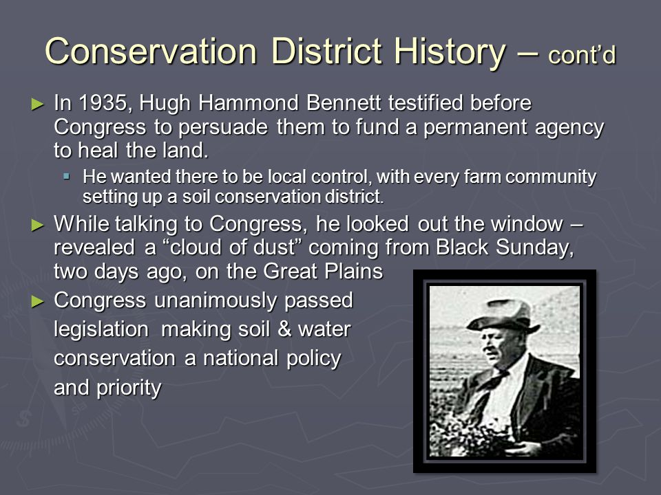 Conservation District History – cont'd ► In 1935, Hugh Hammond Bennett testified before Congress to persuade them to fund a permanent agency to heal t
