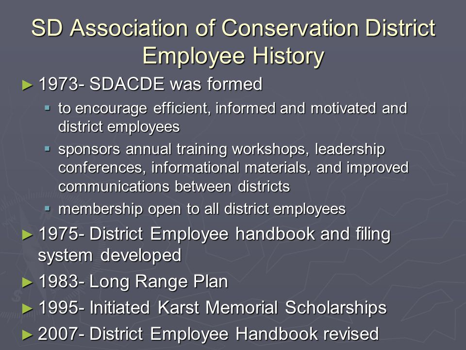 SD Association of Conservation District Employee History ► 1973- SDACDE was formed  to encourage efficient, informed and motivated and district employees  sponsors annual training workshops, leadership conferences, informational materials, and improved communications between districts  membership open to all district employees ► 1975- District Employee handbook and filing system developed ► 1983- Long Range Plan ► 1995- Initiated Karst Memorial Scholarships ► 2007- District Employee Handbook revised