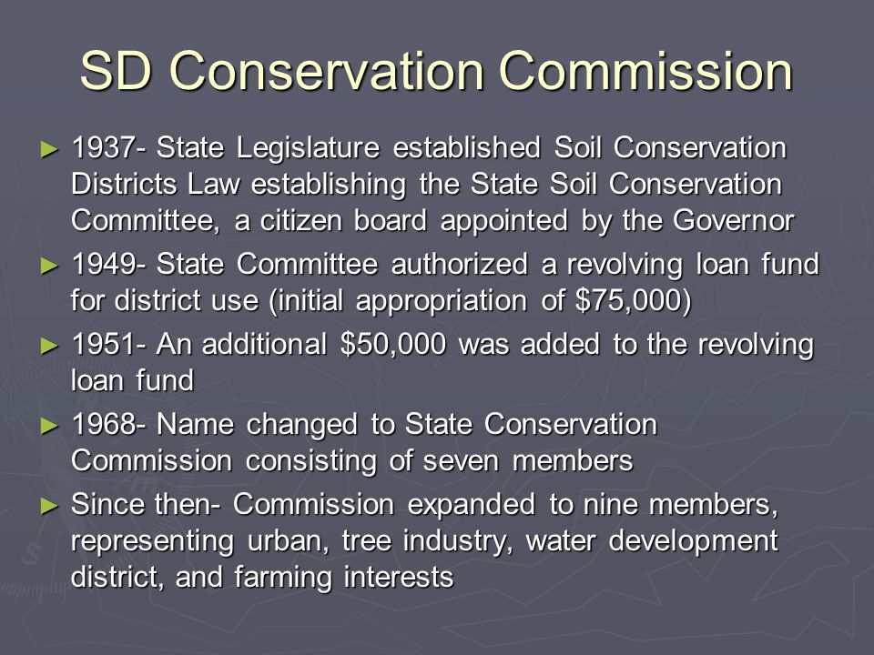 SD Conservation Commission ► 1937- State Legislature established Soil Conservation Districts Law establishing the State Soil Conservation Committee, a citizen board appointed by the Governor ► 1949- State Committee authorized a revolving loan fund for district use (initial appropriation of $75,000) ► 1951- An additional $50,000 was added to the revolving loan fund ► 1968- Name changed to State Conservation Commission consisting of seven members ► Since then- Commission expanded to nine members, representing urban, tree industry, water development district, and farming interests