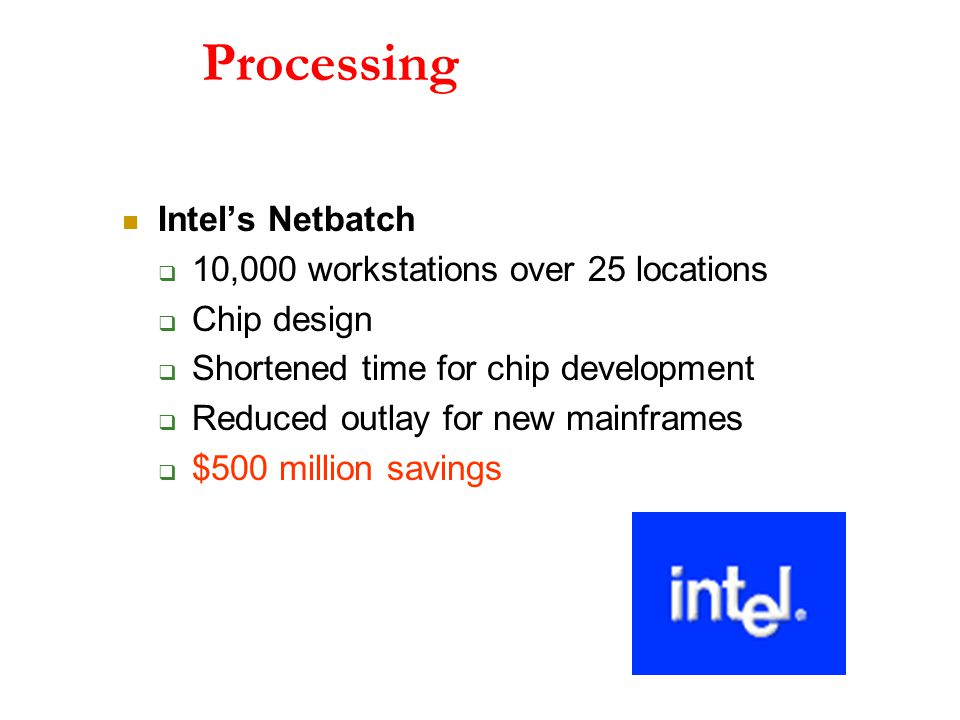 Processing Intel's Netbatch  10,000 workstations over 25 locations  Chip design  Shortened time for chip development  Reduced outlay for new mainframes  $500 million savings