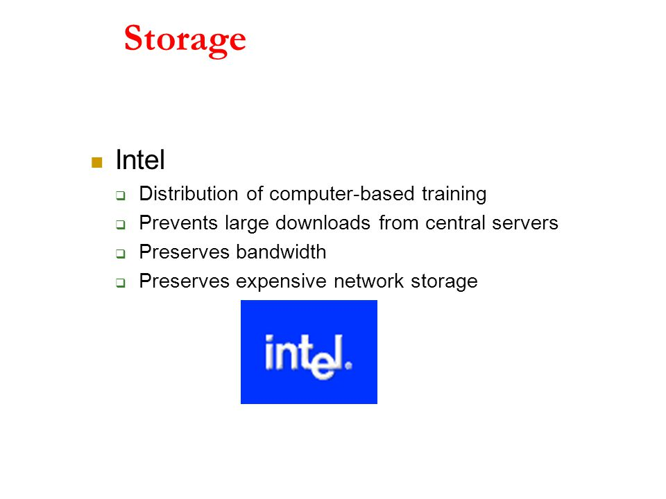 Storage Intel  Distribution of computer-based training  Prevents large downloads from central servers  Preserves bandwidth  Preserves expensive network storage