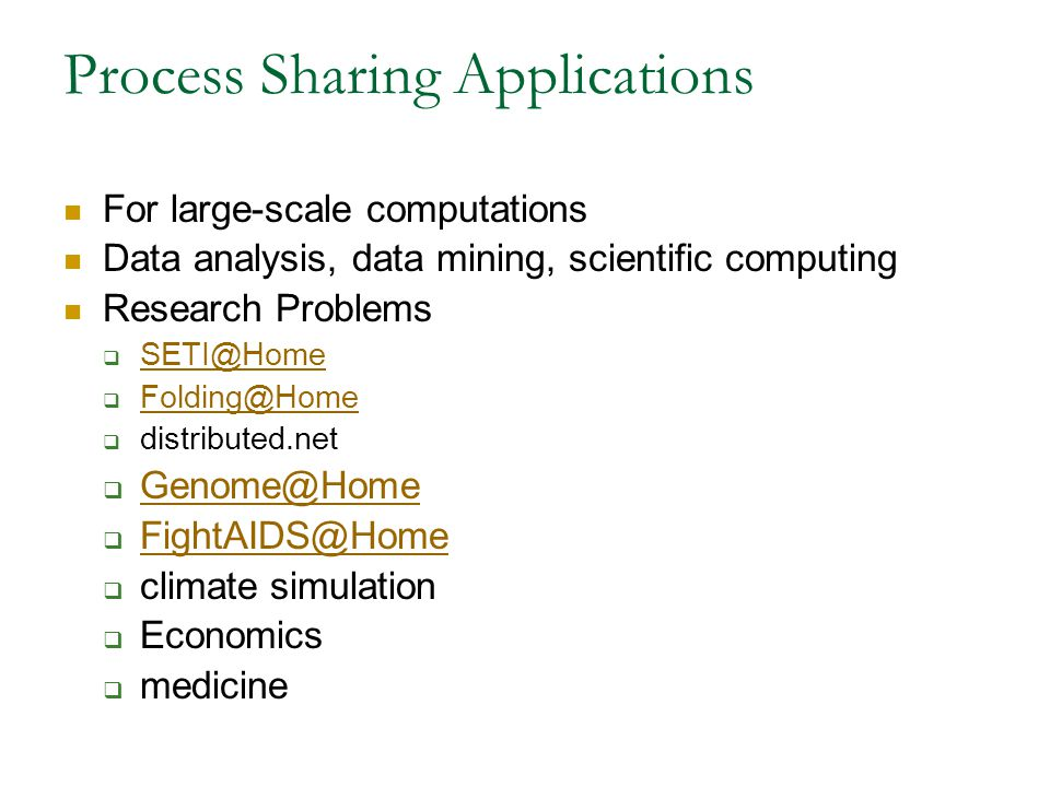 Process Sharing Applications For large-scale computations Data analysis, data mining, scientific computing Research Problems  SETI@Home SETI@Home  Folding@Home Folding@Home  distributed.net  Genome@Home Genome@Home  FightAIDS@Home FightAIDS@Home  climate simulation  Economics  medicine